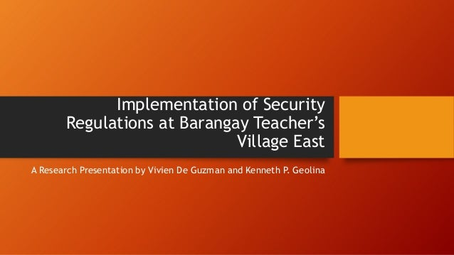 Implementation of Security Regulations at Barangay Teacher's Village East A Research Presentation by Vivien De Guzman and ...