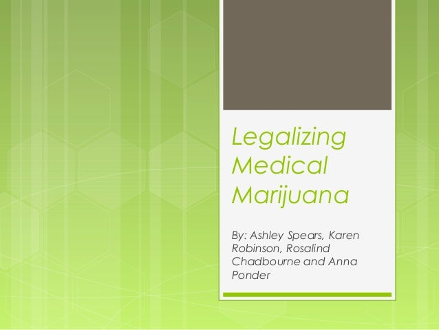 Legalizing Medical Marijuana By: Ashley Spears, Karen Robinson, Rosalind Chadbourne and Anna Ponder