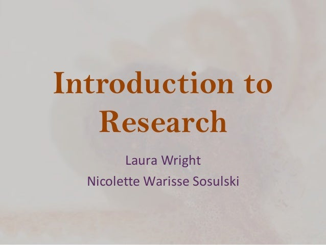 Introduction to Research Laura Wright Nicolette Warisse Sosulski