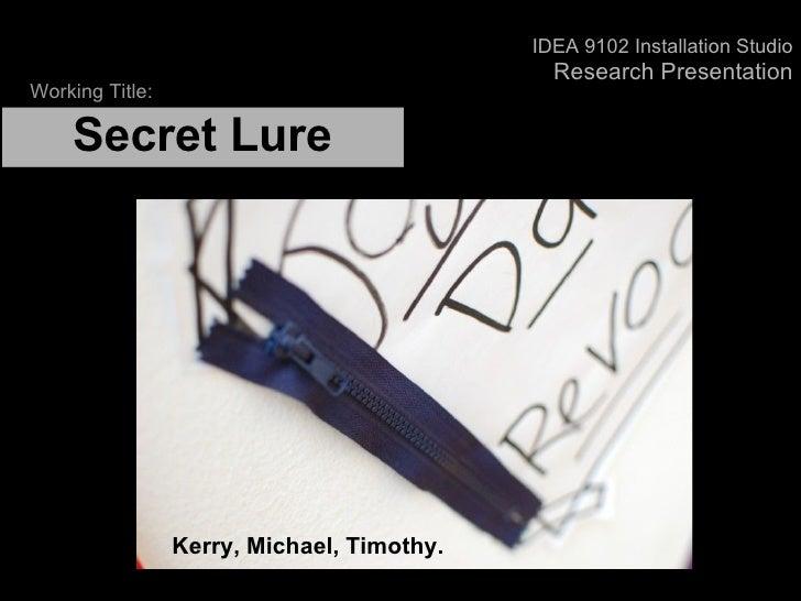 Secret Lure  Kerry, Michael, Timothy. Working Title: IDEA 9102 Installation Studio ResearchPresentation