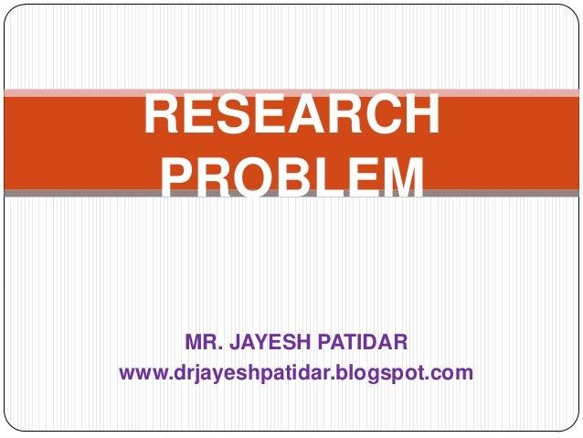 MR. JAYESH PATIDAR www.drjayeshpatidar.blogspot.com RESEARCH PROBLEM