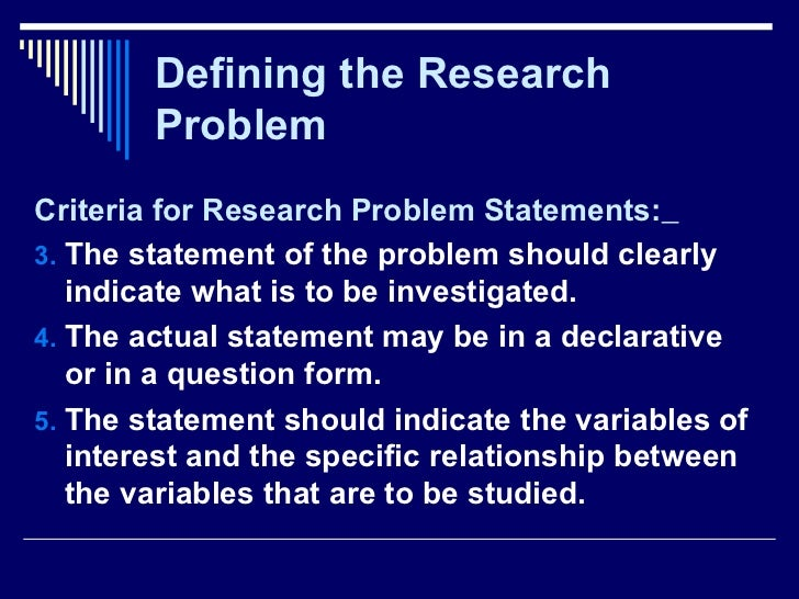 Defining the Research Problem <ul><li>Criteria for Research Problem Statements:   </li></ul><ul><li>The statement of the p...