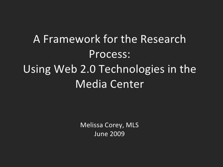 A Framework for the Research Process: Using Web 2.0 Technologies in the Media Center Melissa Corey, MLS June 2009