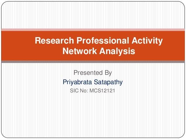 Research Professional Activity      Network Analysis          Presented By      Priyabrata Satapathy        SIC No: MCS12121