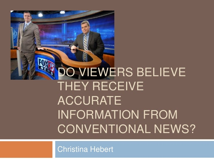 DO VIEWERS BELIEVETHEY RECEIVEACCURATEINFORMATION FROMCONVENTIONAL NEWS?Christina Hebert