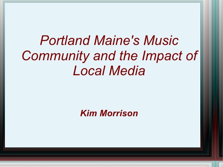 Portland Maines MusicCommunity and the Impact of        Local Media         Kim Morrison