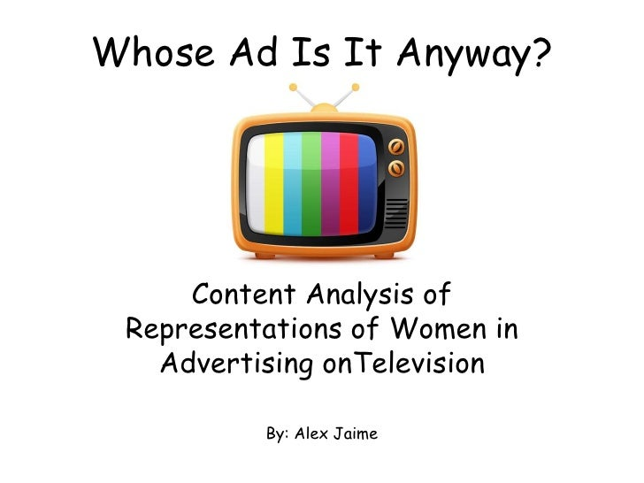 Whose Ad Is It Anyway?     Content Analysis of Representations of Women in   Advertising onTelevision          By: Alex Ja...