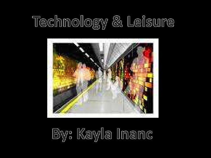 Technology & Leisure<br />By: Kayla Inanc<br />
