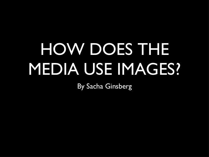 HOW DOES THE MEDIA USE IMAGES? <ul><li>By Sacha Ginsberg </li></ul>
