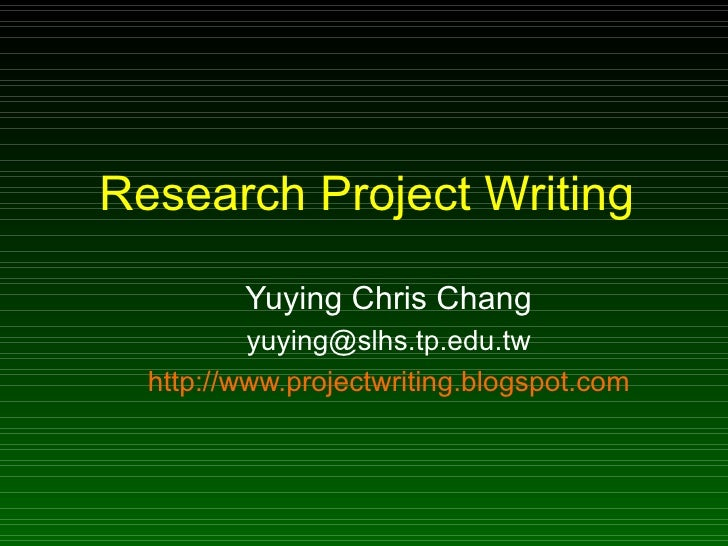 Research Project Writing Yuying Chris Chang [email_address] http://www.projectwriting.blogspot.com