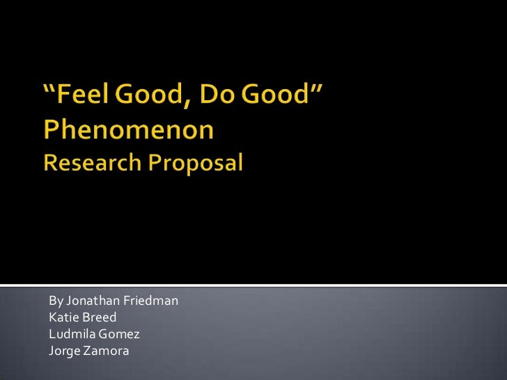"""Feel Good, Do Good"" PhenomenonResearch Proposal <br />By Jonathan Friedman<br />Katie Breed<br />Ludmila Gomez <br />Jorg..."