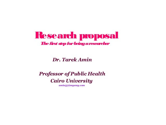 Research proposal The first step for being a researcher  Dr. Tarek Amin Professor of Public Health Cairo University amin55...