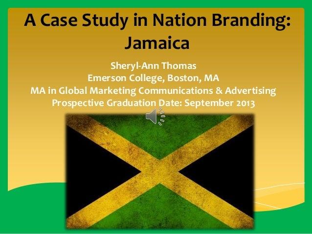 A Case Study in Nation Branding: Jamaica Sheryl-Ann Thomas Emerson College, Boston, MA MA in Global Marketing Communicatio...