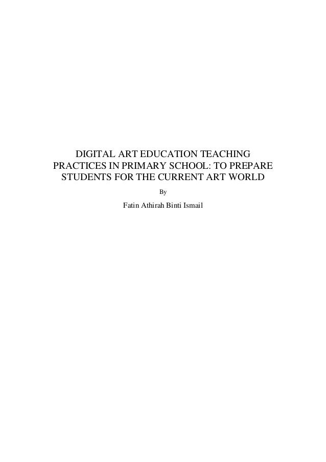 DIGITAL ART EDUCATION TEACHING PRACTICES IN PRIMARY SCHOOL: TO PREPARE STUDENTS FOR THE CURRENT ART WORLD By Fatin Athirah...