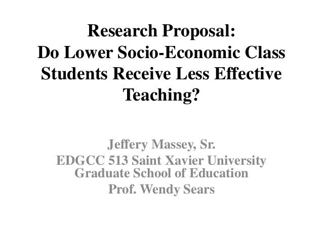 Research Proposal: Do Lower Socio-Economic Class Students Receive Less Effective Teaching? Jeffery Massey, Sr. EDGCC 513 S...