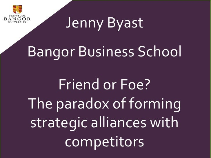 Jenny Byast<br />Bangor Business School<br />Friend or Foe? <br />The paradox of forming strategic alliances with competit...