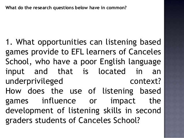 What do the research questions below have in common?1. What opportunities can listening basedgames provide to EFL learners...