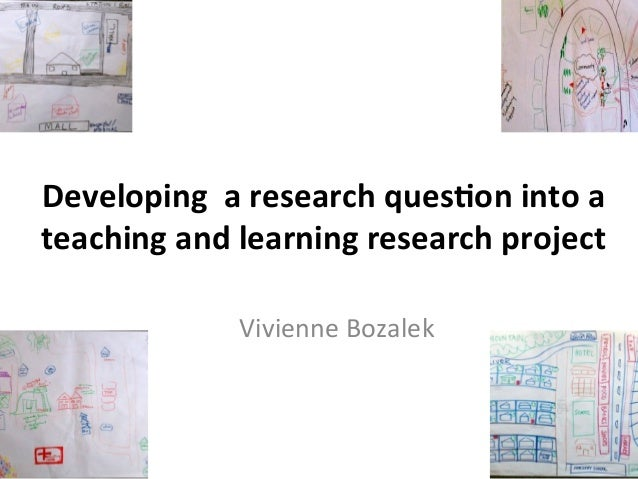 Developing	   	   a	   research	   ques2on	   into	   a	    teaching	   and	   learning	   research	   project	    Vivienn...