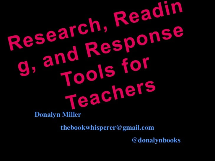 Research, Reading, and Response Tools for Teachers<br />Donalyn Miller<br />thebookwhisperer@gmail.com<br />@donalynbooks<...