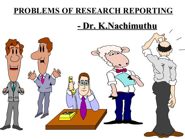 PROBLEMS OF RESEARCH REPORTING            - Dr. K.Nachimuthu