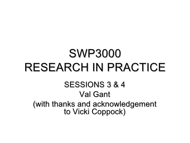 SWP3000RESEARCH IN PRACTICE          SESSIONS 3 & 4               Val Gant (with thanks and acknowledgement          to Vi...