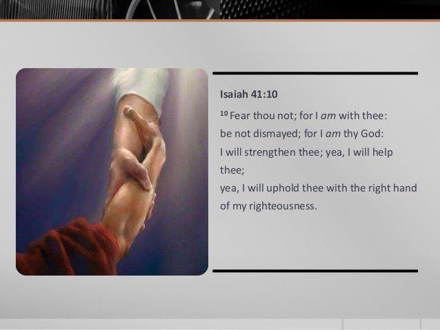 IN GOD'S HANDS Isaiah 41:10 10 Fear thou not; for I am with thee: be not dismayed; for I am thy God: I will strengthen the...
