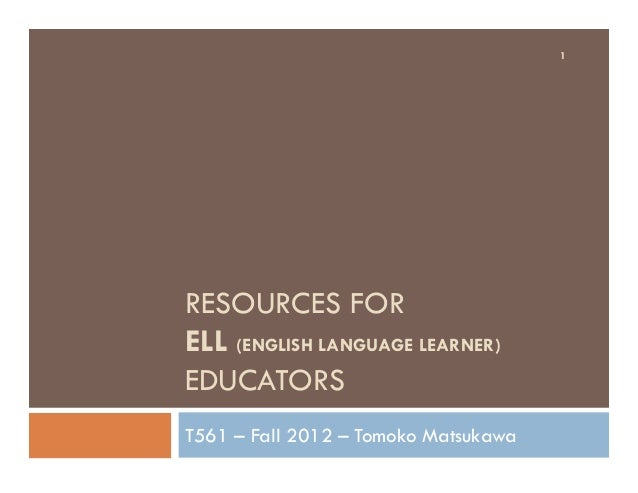 RESOURCES FOR ELL (ENGLISH LANGUAGE LEARNER) EDUCATORS T561 – Fall 2012 – Tomoko Matsukawa 1