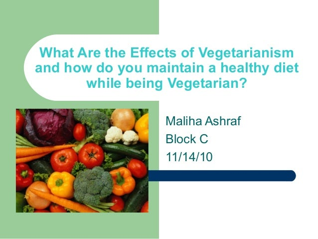 What Are the Effects of Vegetarianism and how do you maintain a healthy diet while being Vegetarian? Maliha Ashraf Block C...