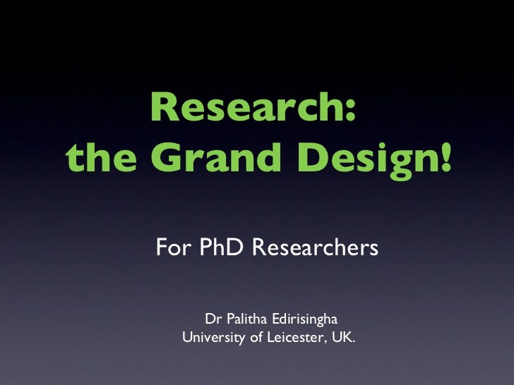For PhD Researchers Dr Palitha Edirisingha University of Leicester, UK.  Research:  the Grand Design!
