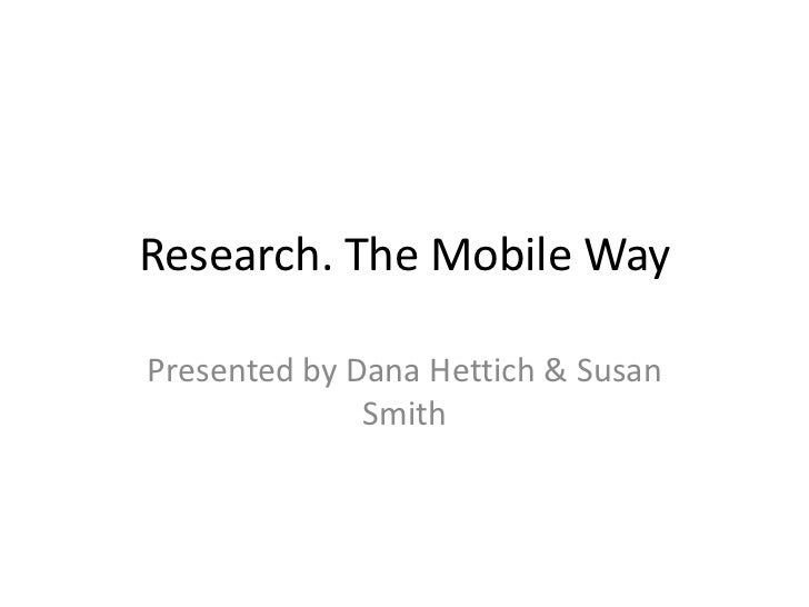 Research. The Mobile WayPresented by Dana Hettich & Susan              Smith