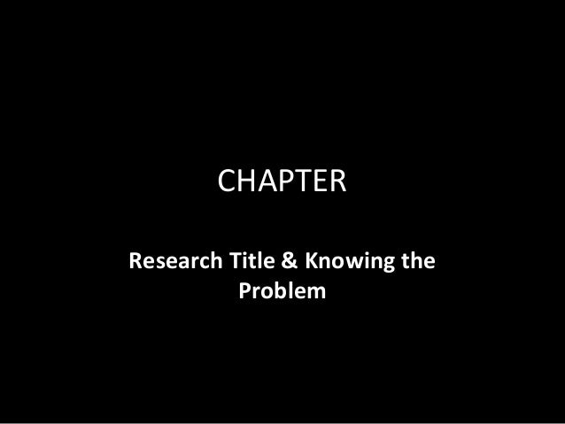 CHAPTERResearch Title & Knowing the          Problem