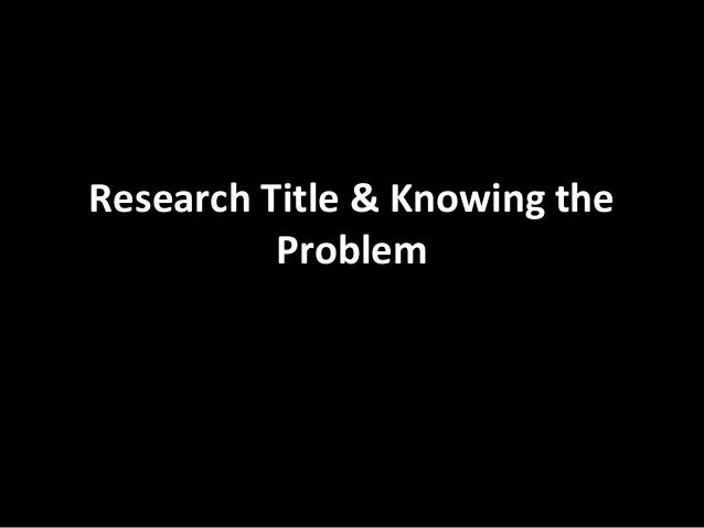 Research Title & Knowing the          Problem