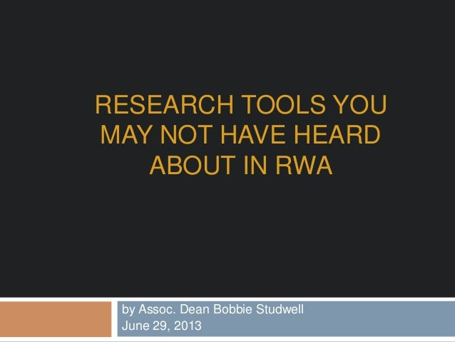 RESEARCH TOOLS YOU MAY NOT HAVE HEARD ABOUT IN RWA by Assoc. Dean Bobbie Studwell June 29, 2013