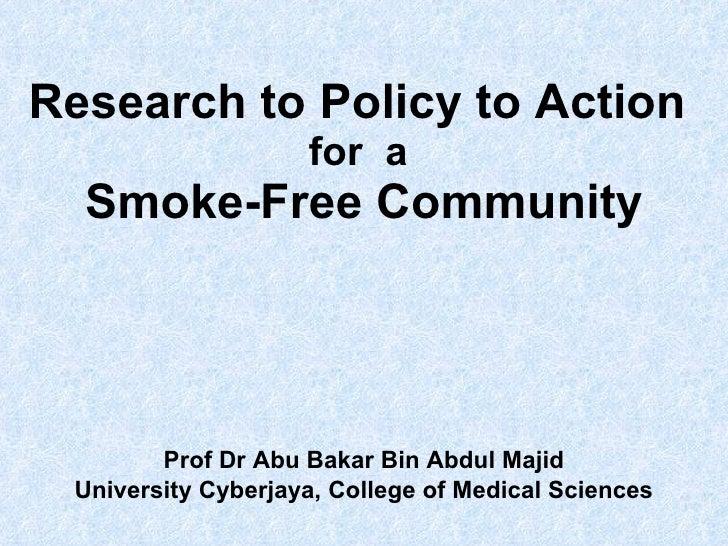 Research to Policy to Action  for  a  Smoke-Free Community Prof Dr Abu Bakar Bin Abdul Majid University Cyberjaya, College...