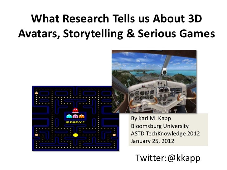 What Research Tells us About 3DAvatars, Storytelling & Serious Games                     By Karl M. Kapp                  ...
