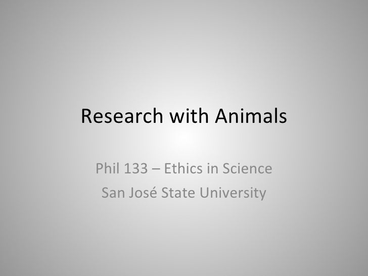 Research with Animals Phil 133 – Ethics in Science San José State University