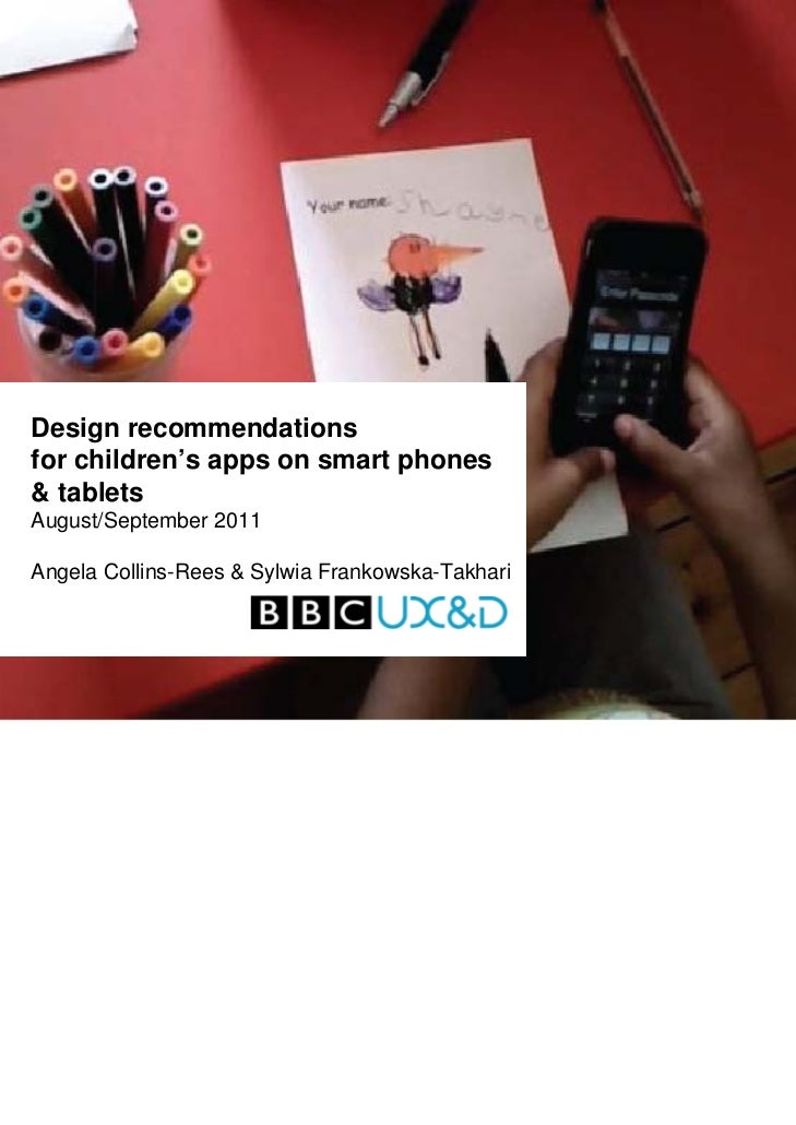 Design recommendationsfor children's apps on smart phones& tabletsAugust/September 2011Angela Collins-Rees & Sylwia Franko...