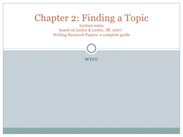 WTUC Chapter 2: Finding a Topic Lecture notes based on Lester & Lester, JR. 2007.  Writing Research Papers: a complete guide