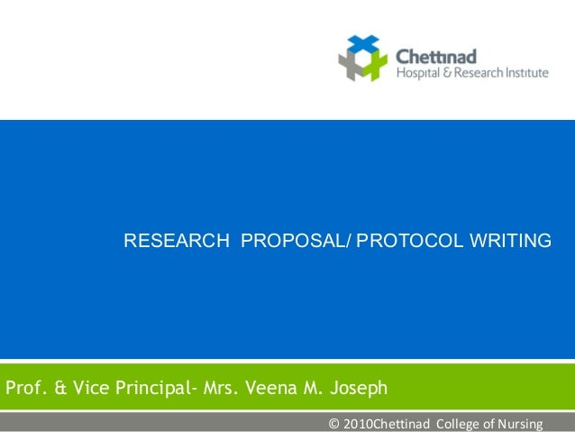 RESEARCH PROPOSAL/ PROTOCOL WRITING  Prof. & Vice Principal- Mrs. Veena M. Joseph © 2010Chettinad College of Nursing