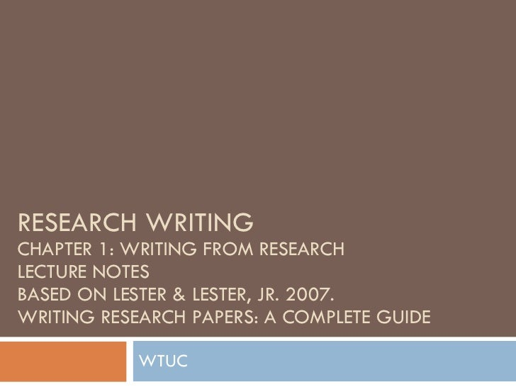RESEARCH WRITING CHAPTER 1: WRITING FROM RESEARCH LECTURE NOTES BASED ON LESTER & LESTER, JR. 2007.  WRITING RESEARCH PAPE...