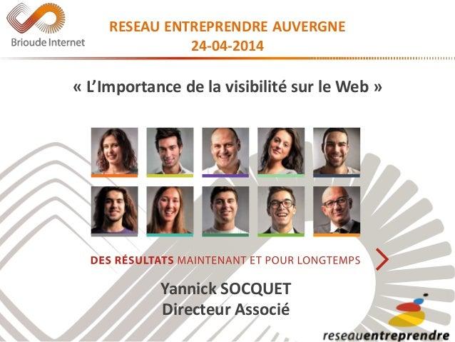 RESEAU ENTREPRENDRE AUVERGNE 24-04-2014 « L'Importance de la visibilité sur le Web » Yannick SOCQUET Directeur Associé