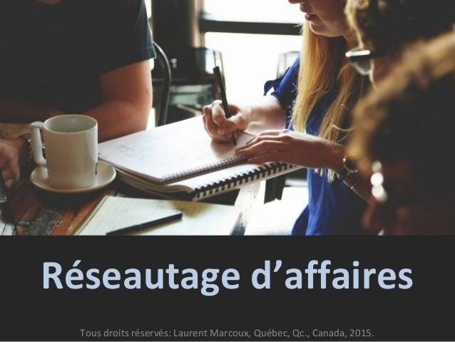 Réseautage d'affaires Tous droits réservés: Laurent Marcoux, Québec, Qc., Canada, 2015.