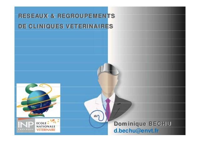 RESEAUX & REGROUPEMENTSDE CLINIQUES VETERINAIRES                            Dominique BECHU                            d.b...