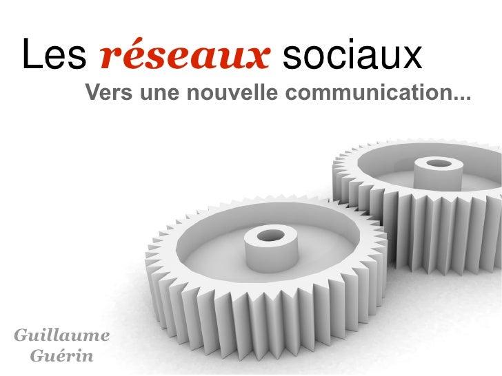 Les réseaux sociaux       Vers une nouvelle communication...     Guillaume  Guérin