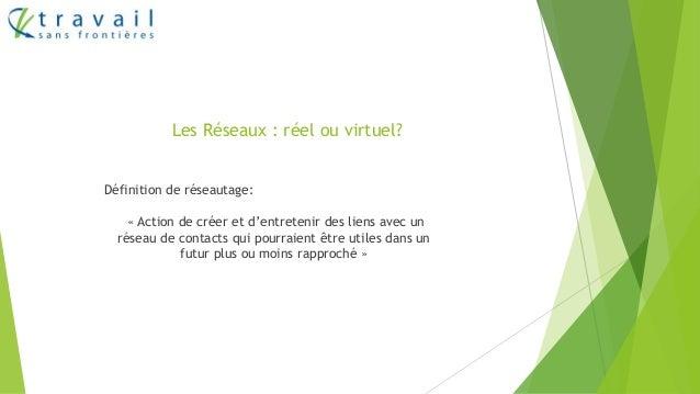 Les Réseaux : réel ou virtuel? Définition de réseautage: « Action de créer et d'entretenir des liens avec un réseau de con...
