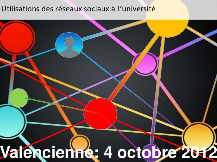 Utilisations des réseaux sociaux à L'universitéValencienne: 4 octobre 2012                    !                           ...