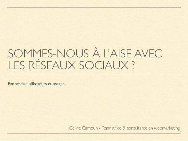 SOMMES-NOUS À L'AISE AVEC LES RÉSEAUX SOCIAUX ? Panorama, utilisateurs et usages. Céline Camoun - Formatrice & consultante...