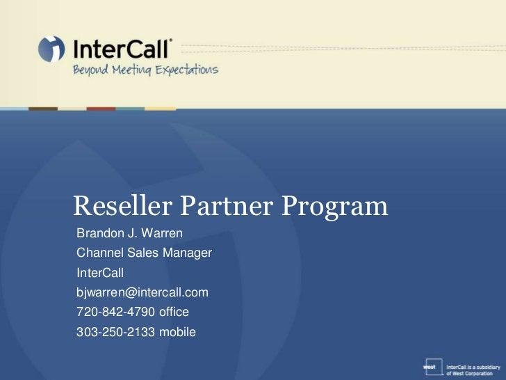 Reseller Partner Program<br />Brandon J. Warren<br />Channel Sales Manager<br />InterCall<br />bjwarren@intercall.com<br /...
