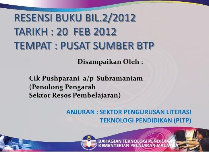 RESENSI BUKU BIL.2/2012TARIKH : 20 FEB 2012TEMPAT : PUSAT SUMBER BTP              Disampaikan Oleh :  Cik Pushparani a/p S...