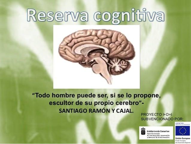 """""""Todo hombre puede ser, si se lo propone, escultor de su propio cerebro""""SANTIAGO  RAMÓN  Y  CAJAL. PROYECTO I+D+I SU..."""